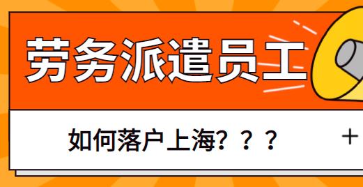 劳务派遣公司的员工能在上海落户吗?企业员工落户必看知识