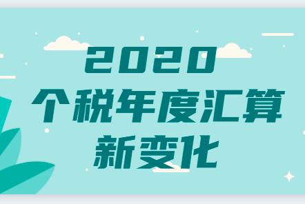 2020年度个税综合所得汇算清缴4个主要变化与10大注意事项!